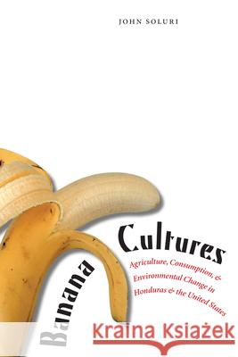 Banana Cultures : Agriculture, Consumption, and Environmental Change in Honduras and the United States John Soluri 9780292712560