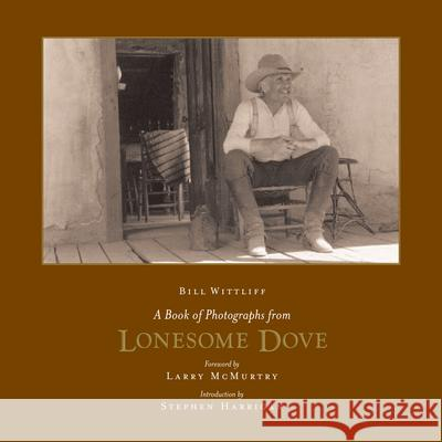 A Book of Photographs from Lonesome Dove William D. Wittliff Larry McMurtry Stephen Harrigan 9780292713116