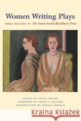 Women Writing Plays: Three Decades of the Susan Smith Blackburn Prize Alexis Greene Emilie S. Kilgore Marsha Norman 9780292713291