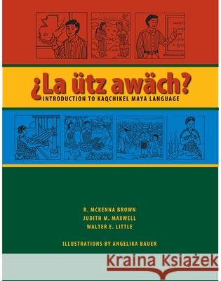 La Utz Awach?: Introduction to Kaqchikel Maya Language R. McKenna Brown Judith M. Maxwell Walter E. Little 9780292714601
