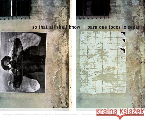 So That All Shall Know/Para Que Todos Lo Sepan: Photographs by Daniel Hernandez-Salazar/Fotografias de Daniel Hernandez-Salazar Oscar Ivan Maldonado Daniel Hernandez-Salazar 9780292714670