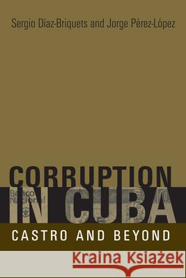 Corruption in Cuba: Castro and Beyond Sergio Diaz-Briquets Jorge F. Perez-Lopez 9780292714823