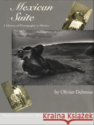 Mexican Suite: A History of Photography in Mexico Olivier Debroise Stella d 9780292716117 University of Texas Press