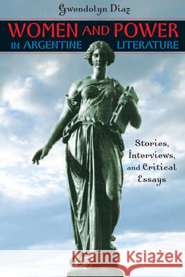 Women and Power in Argentine Literature: Stories, Interviews, and Critical Essays Gwendolyn Diaz 9780292716490