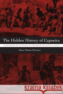 The Hidden History of Capoeira : A Collision of Cultures in the Brazilian Battle Dance Maya Talmon-Chvaicer 9780292717244