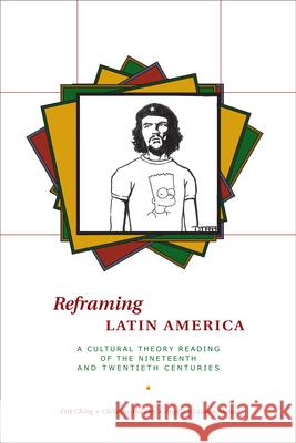 Reframing Latin America: A Cultural Theory Reading of the Nineteenth and Twentieth Centuries Erik Ching Christina Buckley Angelica Lozano-Alonso 9780292717503