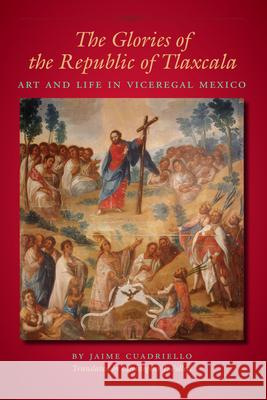 The Glories of the Republic of Tlaxcala: Art and Life in Viceregal Mexico Jaime Cuadriello Christopher J. Follett 9780292723603