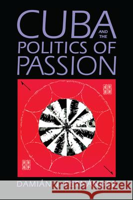 Cuba and the Politics of Passion Damian J. Fernandez 9780292725201