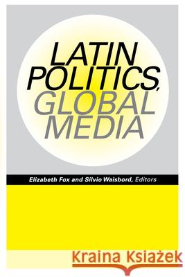 Latin Politics, Global Media Elizabeth Fox Silvio Waisbord 9780292725379