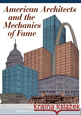 American Architects and the Mechanics of Fame Roxanne Kuter Williamson 9780292729223