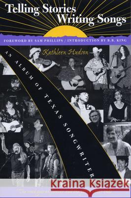 Telling Stories, Writing Songs : An Album of Texas Songwriters Kathleen Hudson Sam Phillips B. B. King 9780292731363