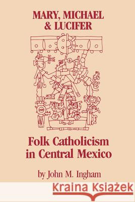 Mary, Michael & Lucifer: Folk Catholicism in Central Mexico John M. Ingham 9780292751101
