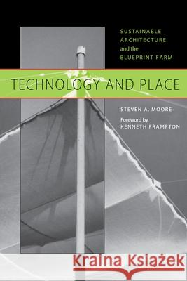 Technology and Place : Sustainable Architecture and the Blueprint Farm Steven A. Moore Kenneth Frampton 9780292752450