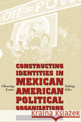 Constructing Identities in Mexican-American Political Organizations: Choosing Issues, Taking Sides Benjamin Marquez 9780292752771