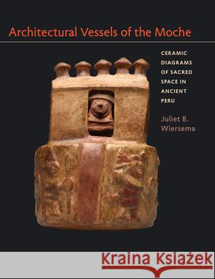 Architectural Vessels of the Moche: Ceramic Diagrams of Sacred Space in Ancient Peru Juliet B. Wiersema 9780292761254