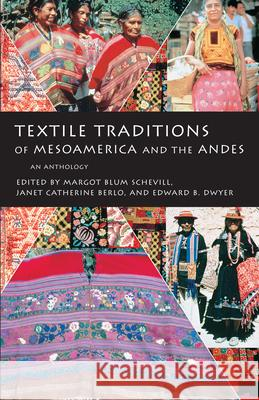 Textile Traditions of Mesoamerica and the Andes: An Anthology Margot Blum Schevill Edward B. Dwyer Janet Catherine Berlo 9780292777149