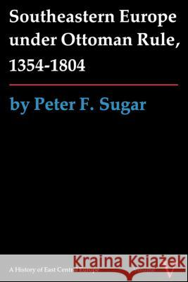 Southeastern Europe Under Ottoman Rule, 1354-1804 Peter Sugar Pete Sugar 9780295960333