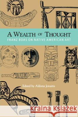 A Wealth of Thought: Franz Boas on Native American Art Franz Boaz Aldona Jonaitis 9780295973845