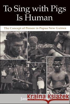 To Sing with Pigs Is Human: The Concept of Person in Papua New Guinea Jane Goodall 9780295974361