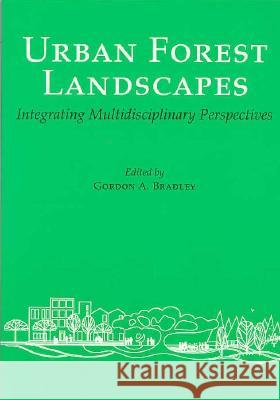 Urban Forest Landscapes : Integrating Multidisciplinary Perspectives Gordon A. Bradley 9780295974392