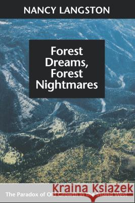 Forest Dreams, Forest Nightmares : The Paradox of Old Growth in the Inland West Nancy Langston William Cronon 9780295975504