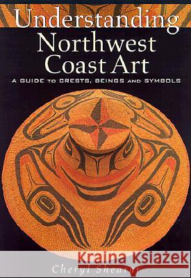 Understanding Northwest Coast Art: A Guide to Crests, Beings and Symbols Cheryl Shearar 9780295979731