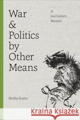 War and Politics by Other Means: A Journalist's Memoir Shelby Scates 9780295980096