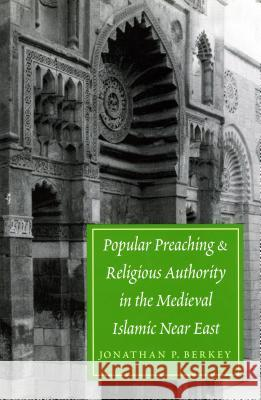 Popular Preaching and Religious Authority in the Medieval Islamic Near East (Publications on the Near East) Jonathan Porter Berkey 9780295981260