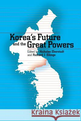 Korea's Future and the Great Powers Nick Eberstadt Richard J. Ellings 9780295981291