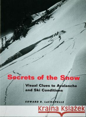 Secrets of the Snow : Visual Clues to Avalanche and Ski Conditions Edward R. LaChapelle 9780295981512