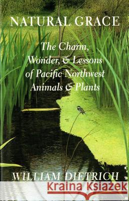 Natural Grace: The Charm, Wonder, and Lessons of Pacific Northwest Animals and Plants William Dietrich Brenda Cunningham 9780295982939