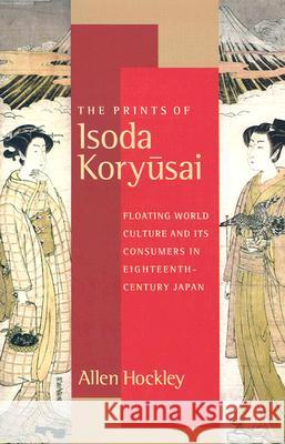 The Prints of Isoda Koryusai : Floating World Culture and Its Consumers in Eighteenth-Century Japan Allen Hockley 9780295983011