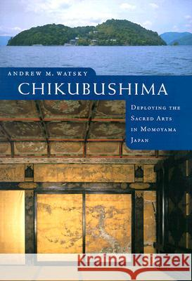 Chikubushima: Deploying the Sacred Arts in Momoyama Japan Andrew M. Watsky 9780295983271