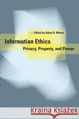 Information Ethics : Privacy, Property, and Power Adam D. Moore 9780295984896