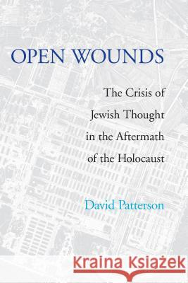 Open Wounds: The Crisis of Jewish Thought in the Aftermath of the Holocaust David Patterson 9780295986456