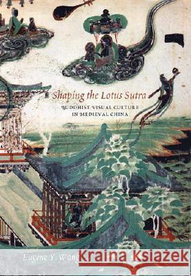 Shaping the Lotus Sutra : Buddhist Visual Culture in Medieval China Eugene Y. Wang 9780295986852