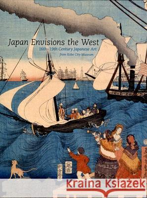 Japan Envisions the West: 16th-19th Century Japanese Art from Kobe City Museum Yukiko Shirahara 9780295987408