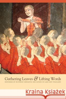 Gathering Leaves and Lifting Words : Histories of Buddhist Monastic Education in Laos and Thailand Justin McDaniel 9780295988498