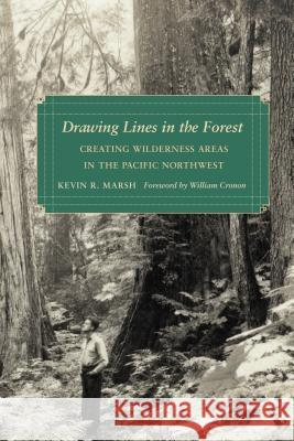Drawing Lines in the Forest : Creating Wilderness Areas in the Pacific Northwest Kevin R. Marsh Mary Shepherd Slusser 9780295990118