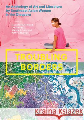 Troubling Borders: An Anthology of Art and Literature by Southeast Asian Women in the Diaspora Isabelle Thu Lan Duong Mariam B. Lam 9780295993195