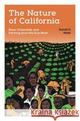 The Nature of California: Race, Citizenship, and Farming Since the Dust Bowl Sarah D. Wald 9780295995663