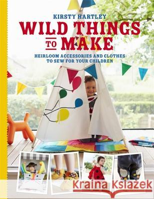 Wild Things to Make: More Heirloom Clothes and Accessories to Sew for Your Children Kirsty Hartley 9780297871279