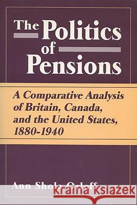 Politics of Pensions: A Comparative Analysis of Britain, Canada, and the United States, 1880-1940 Ann Shola Orloff 9780299132248