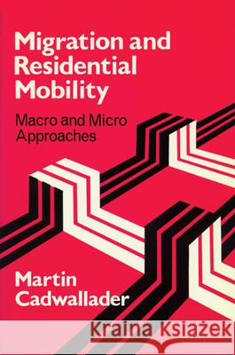 Migration and Residential Mobility: Macro and Micro Approaches Martin T. Cadwallader 9780299134945