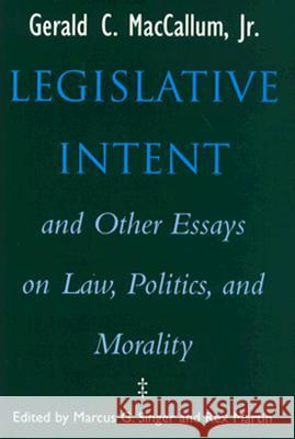 Legislative Intent and Other Essays on Politics, Law, and Morality Gerald C. MacCallum Marcus G. Singer Rex Martin 9780299138608