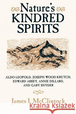 Nature's Kindred Spirits: Aldo Leopold, Joseph Wood Krutch, Edward Abbey, Annie Dillard, and Gary Snyder James McClintock 9780299141745