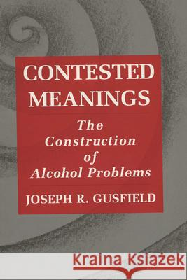 Contested Meanings : Construction of Alcohol Problems Joseph R. Gusfield 9780299149345 University of Wisconsin Press
