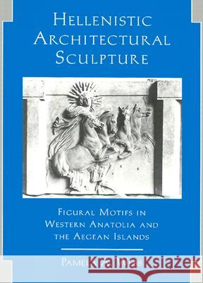 Hellenistic Architectural Sculpture : Figural Motifs in Western Anatolia and the Aegean Islands Pamela A. Webb 9780299149802