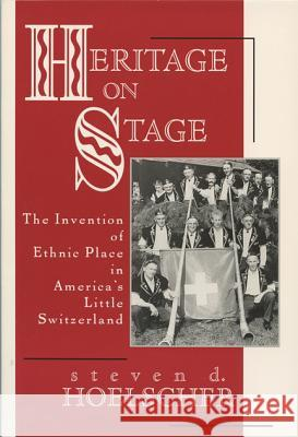 Heritage on Stage: The Invention of Ethnic Place in America's Little Switzerland Steven Hoelscher 9780299159504