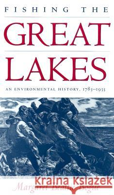Fishing the Great Lakes: An Environmental History, 1783-1933 Margaret Beattie Bogue 9780299167646